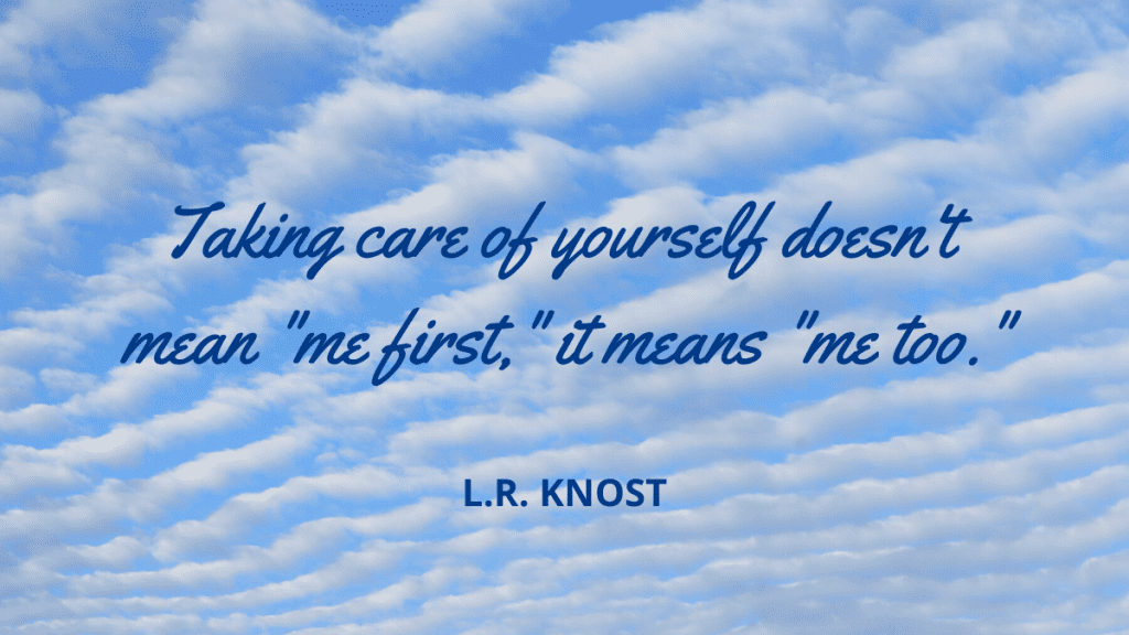 "Taking care of yourself doesn't mean ""me first,"" it means ""me too."""